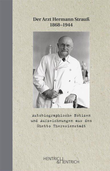 Der Arzt Hermann Strauss 1868-1944. Autobiographische Notizen und Aufzeichnungen aus dem KZ Theresie