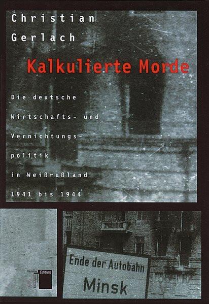 Kalkulierte Morde. Die deutsche Wirtschafts- und Vernichtungspolitik in Weißrußland 1941-1944